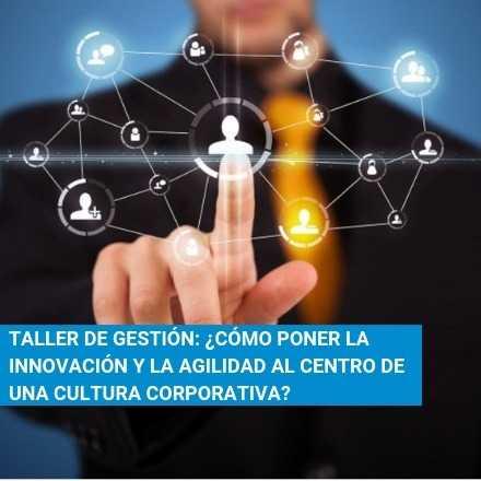 Taller: ¿Cómo poner la innovación y la agilidad al centro de una cultura corporativa?
