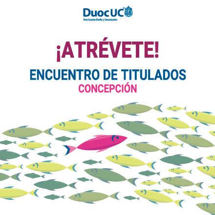 ATRÉVETE! Encuentro de Titulados Diseño y Comunicación - Sede Duoc UC Concepción