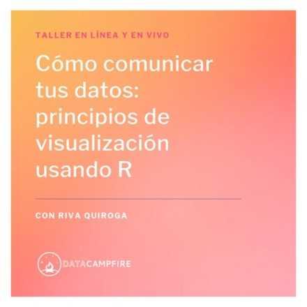 Cómo comunicar tus datos: principios de visualización usando R (julio)