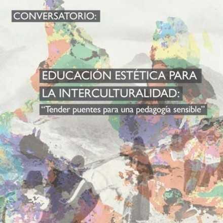 """Conversatorio: Educación Estética para la Interculturalidad: """"Tender puentes para una pedagogía sensible."""""""