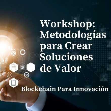 Workshop: Metodologías para Crear Soluciones de Valor. Blockchain para Innovación