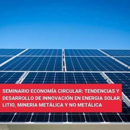 Seminario Economía Circular: Tendencias y desarrollo de innovación en Energía Solar, Litio, Minería Metálica y No Metálica